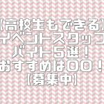 【高校生可】イベントスタッフバイト5選!おすすめと口コミ・評判!【募集中】