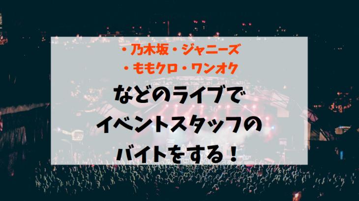 【乃木坂/ジャニーズ/ももクロ/ワンオク/LDH】などのライブでイベントスタッフのバイトをするにはどの会社?【派遣・登録】