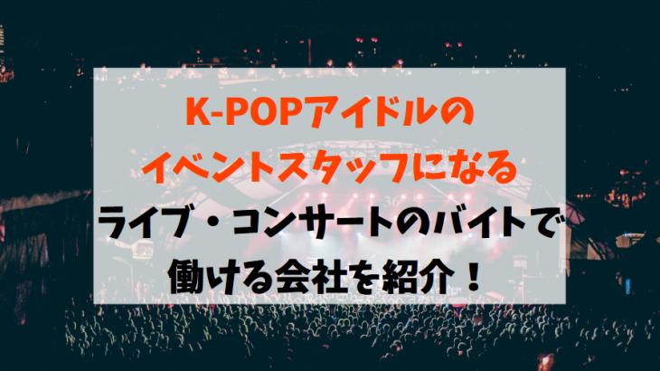 【K-POPアイドルのイベントスタッフになる】ライブ・コンサートのバイトで働ける会社を紹介!